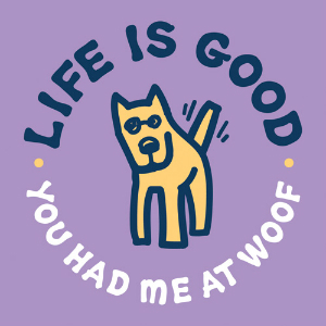 Life is good had me at woof